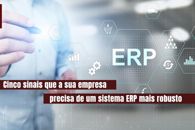 Cinco sinais que a sua empresa precisa de um sistema ERP mais robusto.
